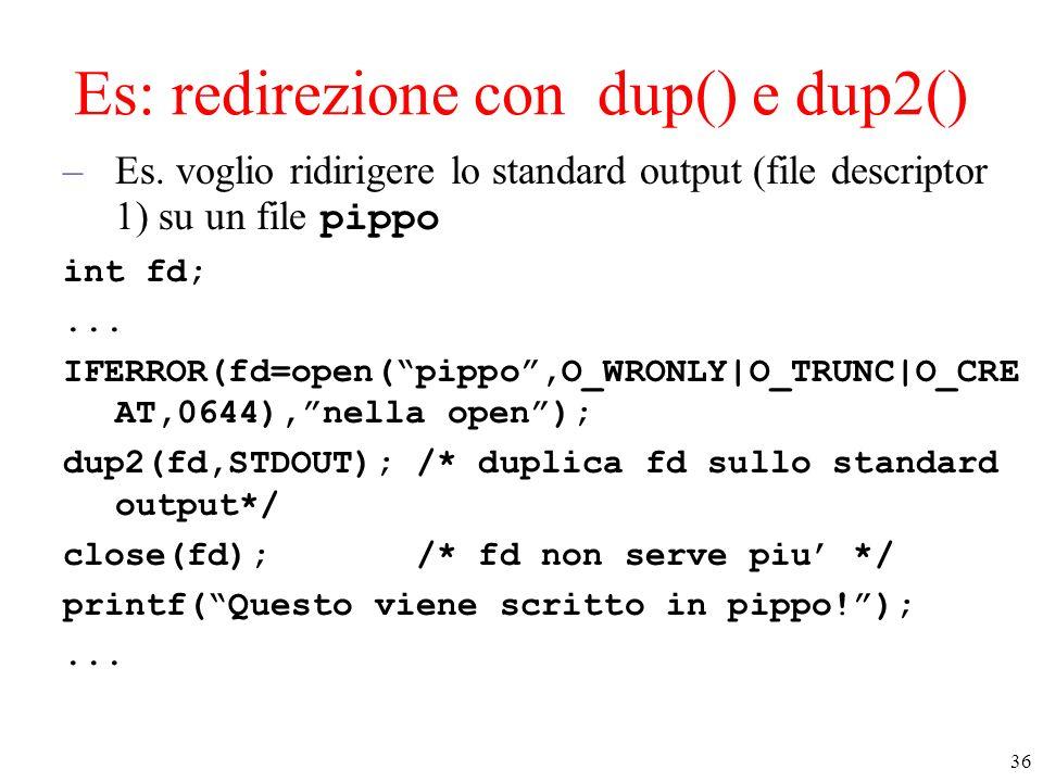 36 Es: redirezione con dup() e dup2() –Es. voglio ridirigere lo standard output (file descriptor 1) su un file pippo int fd;... IFERROR(fd=open(pippo,