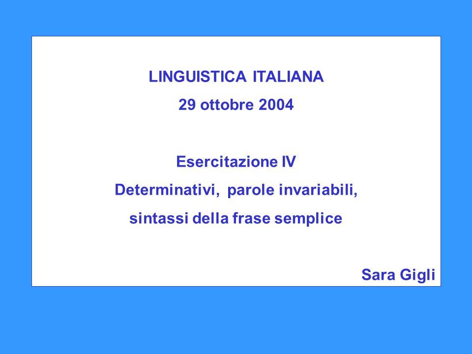 LINGUISTICA ITALIANA 29 ottobre 2004 Esercitazione IV Determinativi, parole invariabili, sintassi della frase semplice Sara Gigli