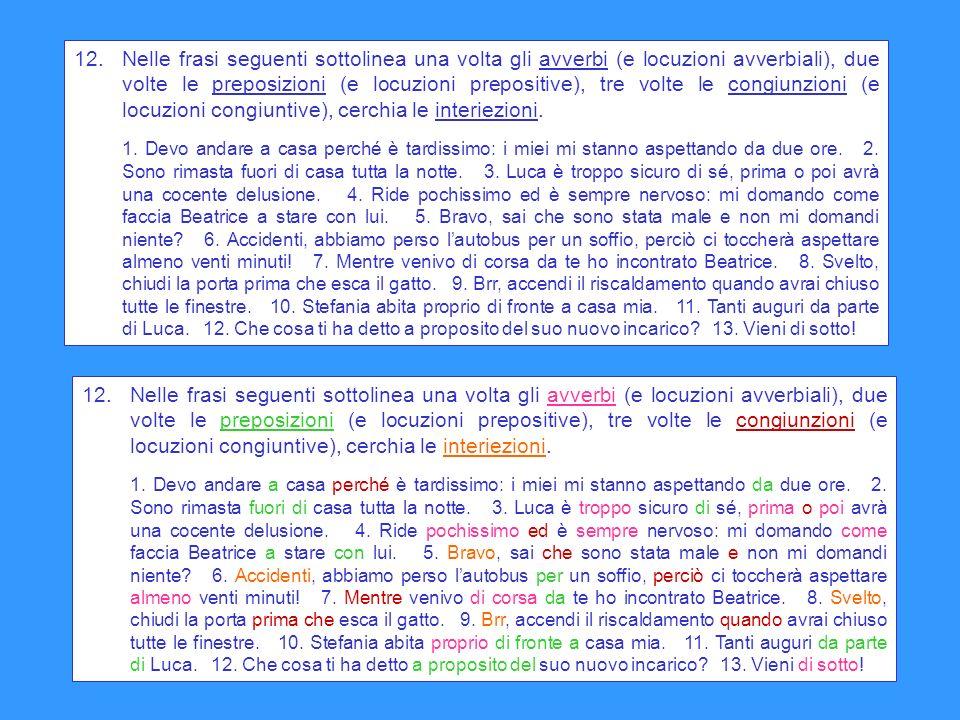 12.Nelle frasi seguenti sottolinea una volta gli avverbi (e locuzioni avverbiali), due volte le preposizioni (e locuzioni prepositive), tre volte le c