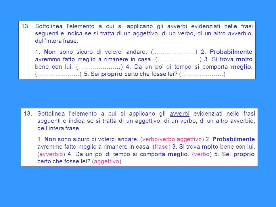 13. Sottolinea lelemento a cui si applicano gli avverbi evidenziati nelle frasi seguenti e indica se si tratta di un aggettivo, di un verbo, di un alt