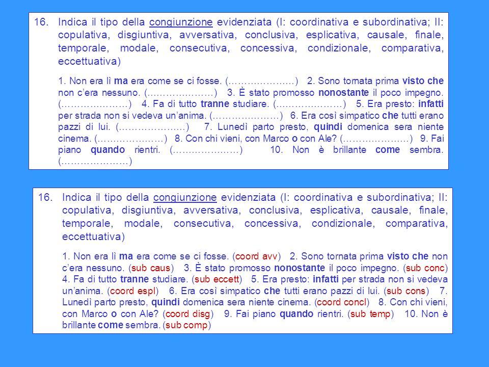 16. Indica il tipo della congiunzione evidenziata (I: coordinativa e subordinativa; II: copulativa, disgiuntiva, avversativa, conclusiva, esplicativa,