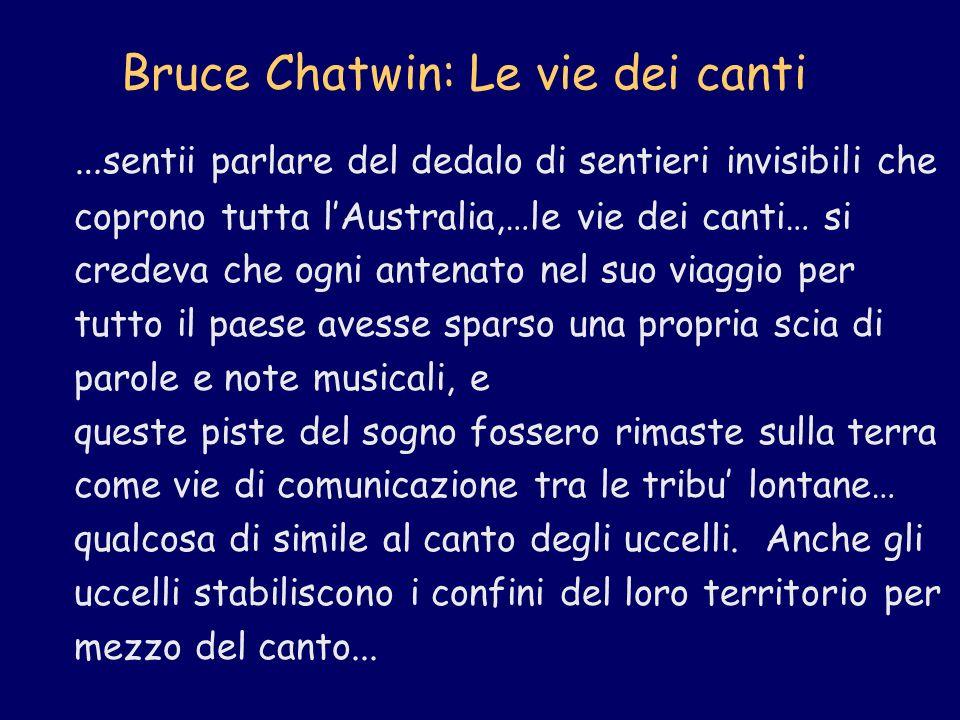 Bruce Chatwin: Le vie dei canti … sentii parlare del dedalo di sentieri invisibili che coprono tutta lAustralia,…le vie dei canti… si credeva che ogni