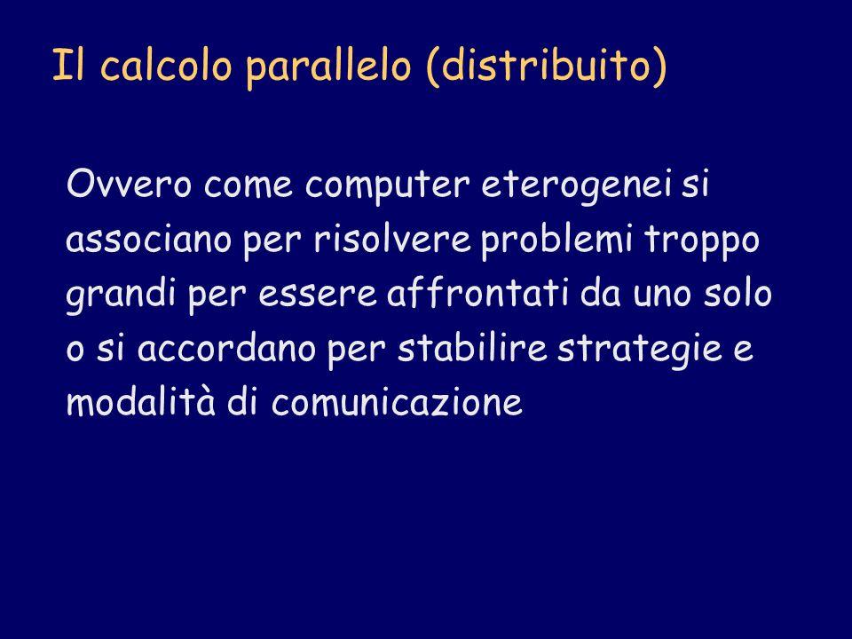 Il calcolo parallelo (distribuito) Ovvero come computer eterogenei si associano per risolvere problemi troppo grandi per essere affrontati da uno solo