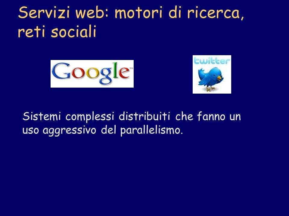 Servizi web: motori di ricerca, reti sociali Sistemi complessi distribuiti che fanno un uso aggressivo del parallelismo.