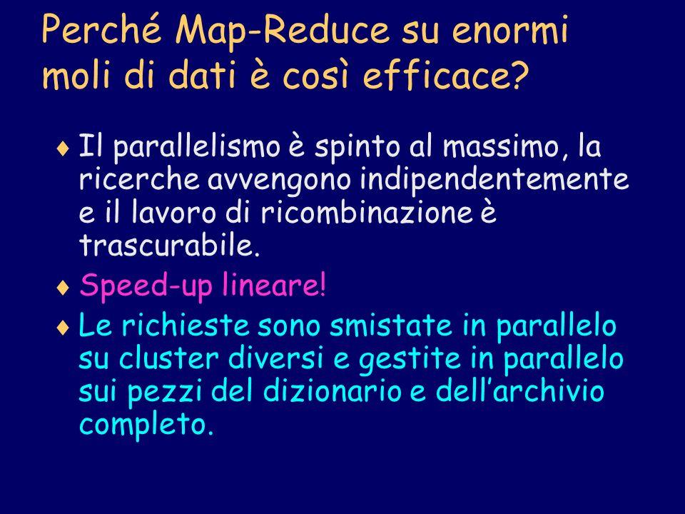 Perché Map-Reduce su enormi moli di dati è così efficace? Il parallelismo è spinto al massimo, la ricerche avvengono indipendentemente e il lavoro di