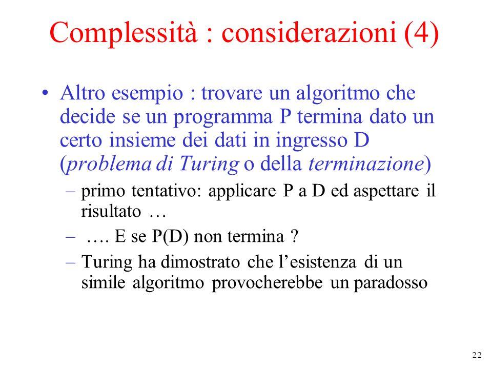 22 Complessità : considerazioni (4) Altro esempio : trovare un algoritmo che decide se un programma P termina dato un certo insieme dei dati in ingresso D (problema di Turing o della terminazione) –primo tentativo: applicare P a D ed aspettare il risultato … – ….