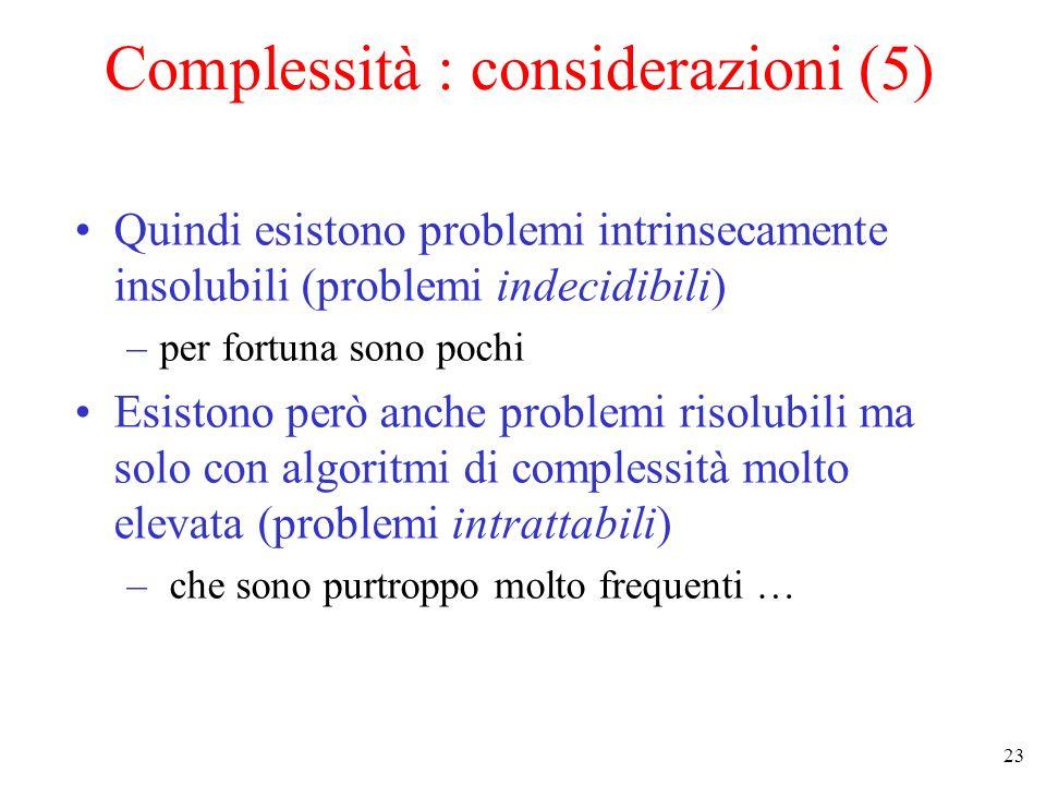 23 Complessità : considerazioni (5) Quindi esistono problemi intrinsecamente insolubili (problemi indecidibili) –per fortuna sono pochi Esistono però anche problemi risolubili ma solo con algoritmi di complessità molto elevata (problemi intrattabili) – che sono purtroppo molto frequenti …