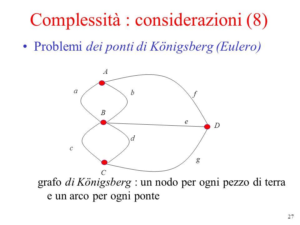 27 Complessità : considerazioni (8) Problemi dei ponti di Königsberg (Eulero) grafo di Königsberg : un nodo per ogni pezzo di terra e un arco per ogni ponte A B C D a b c d e f g