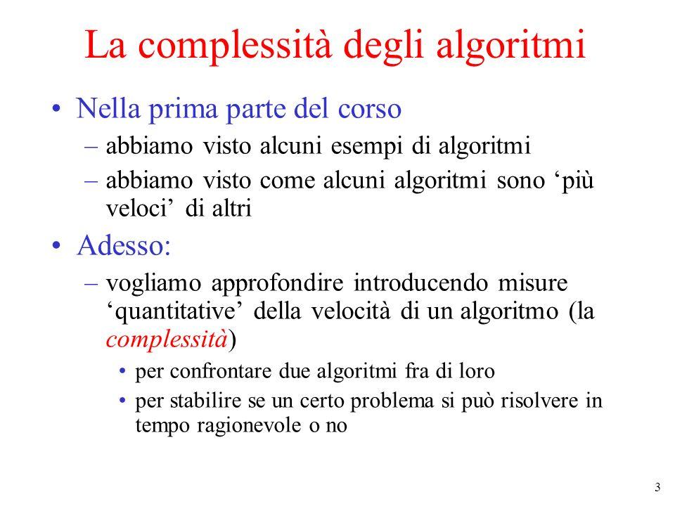 3 La complessità degli algoritmi Nella prima parte del corso –abbiamo visto alcuni esempi di algoritmi –abbiamo visto come alcuni algoritmi sono più veloci di altri Adesso: –vogliamo approfondire introducendo misure quantitative della velocità di un algoritmo (la complessità) per confrontare due algoritmi fra di loro per stabilire se un certo problema si può risolvere in tempo ragionevole o no
