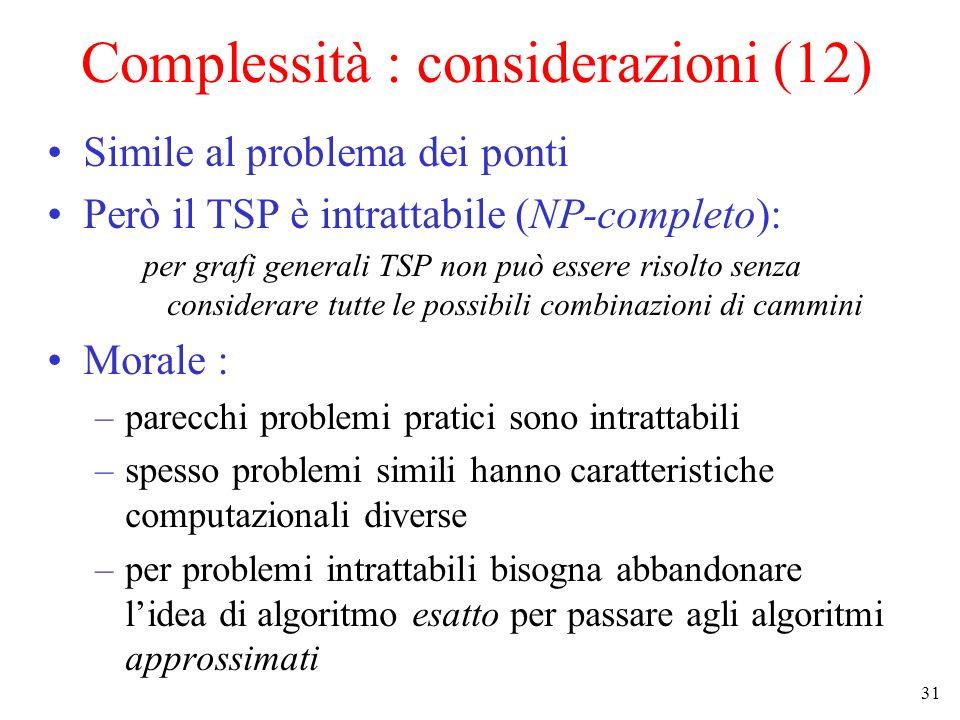 31 Complessità : considerazioni (12) Simile al problema dei ponti Però il TSP è intrattabile (NP-completo): per grafi generali TSP non può essere risolto senza considerare tutte le possibili combinazioni di cammini Morale : –parecchi problemi pratici sono intrattabili –spesso problemi simili hanno caratteristiche computazionali diverse –per problemi intrattabili bisogna abbandonare lidea di algoritmo esatto per passare agli algoritmi approssimati