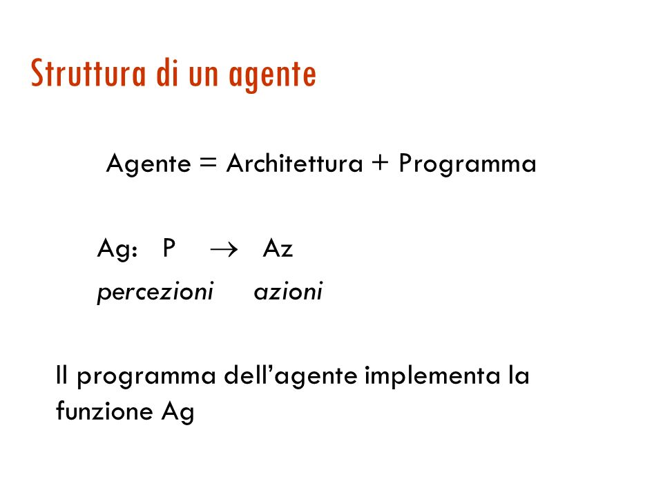 Simulatore function Run-Eval-Environment (state, Update-Fn, agents, Performance-Fn) returns scores local variables: scores (a vector of size = #agents, all 0) repeat for each agent in agents do Percept[agent] Get-Percept(agent, state) end for each agent in agents do Action[agent] Program[agent](Percept[agent]) end state Update-Fn(actions, agents, state) scores Performance-Fn(scores, agents, state) until termination(state) return scores