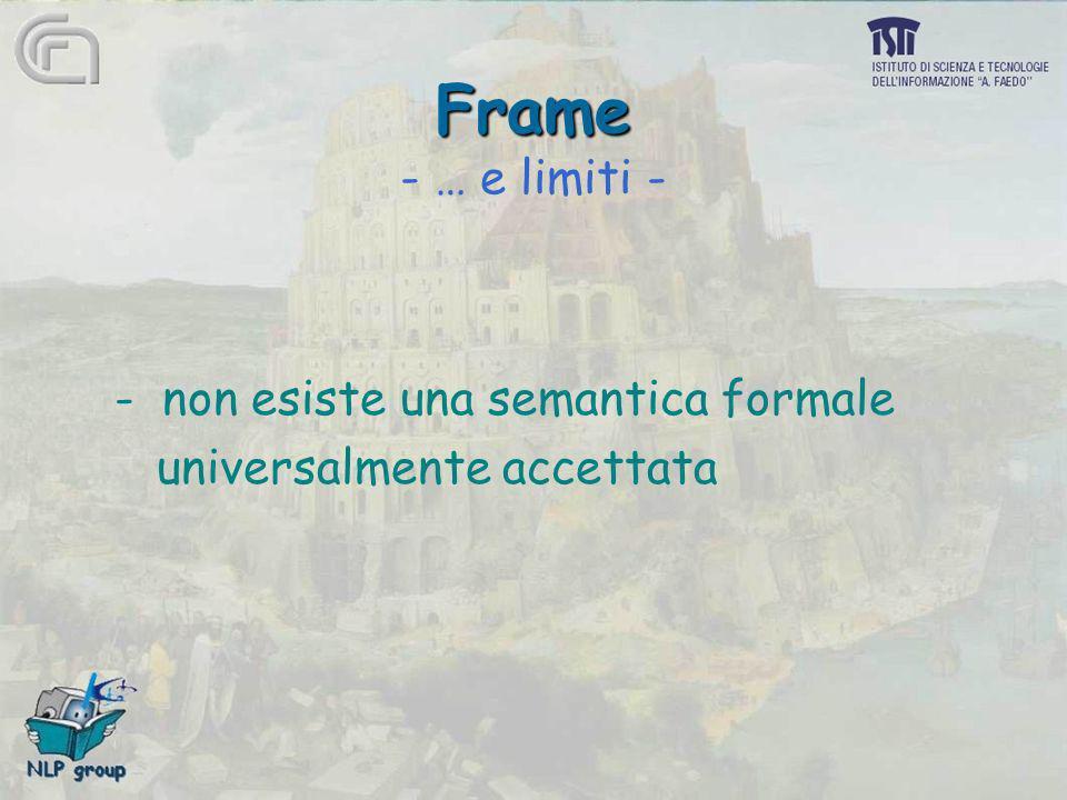 Frame Frame - … e limiti - - non esiste una semantica formale universalmente accettata