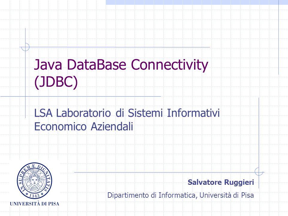 Java DataBase Connectivity (JDBC) LSA Laboratorio di Sistemi Informativi Economico Aziendali Salvatore Ruggieri Dipartimento di Informatica, Universit