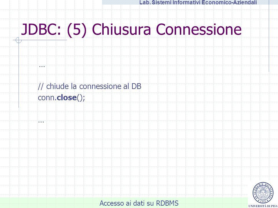 Accesso ai dati su RDBMS Lab. Sistemi Informativi Economico-Aziendali JDBC: (5) Chiusura Connessione … // chiude la connessione al DB conn.close(); …