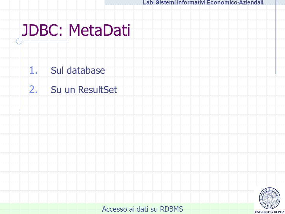 Accesso ai dati su RDBMS Lab. Sistemi Informativi Economico-Aziendali 1. Sul database 2. Su un ResultSet JDBC: MetaDati