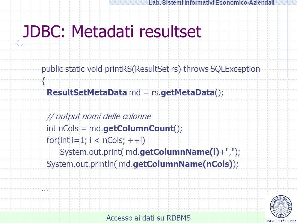 Accesso ai dati su RDBMS Lab. Sistemi Informativi Economico-Aziendali JDBC: Metadati resultset public static void printRS(ResultSet rs) throws SQLExce