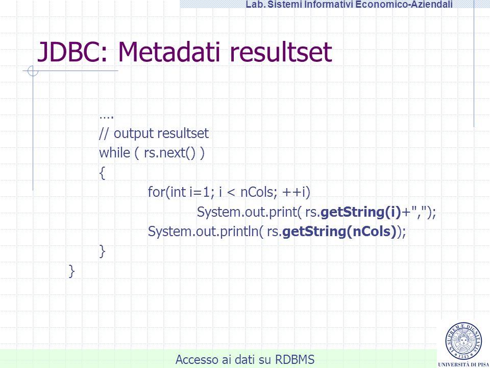 Accesso ai dati su RDBMS Lab. Sistemi Informativi Economico-Aziendali JDBC: Metadati resultset …. // output resultset while ( rs.next() ) { for(int i=