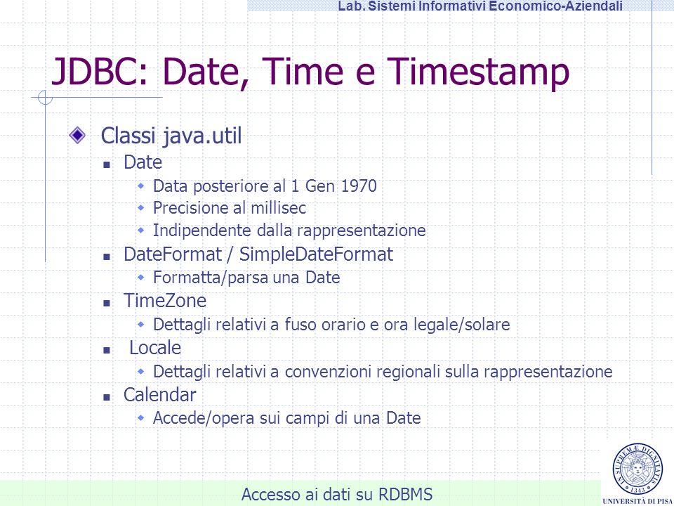Accesso ai dati su RDBMS Lab. Sistemi Informativi Economico-Aziendali JDBC: Date, Time e Timestamp Classi java.util Date Data posteriore al 1 Gen 1970