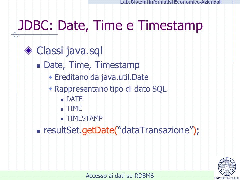 Accesso ai dati su RDBMS Lab. Sistemi Informativi Economico-Aziendali JDBC: Date, Time e Timestamp Classi java.sql Date, Time, Timestamp Ereditano da