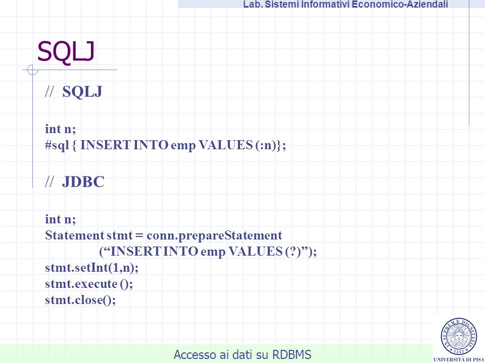 Accesso ai dati su RDBMS Lab. Sistemi Informativi Economico-Aziendali SQLJ // SQLJ int n; #sql { INSERT INTO emp VALUES (:n)}; // JDBC int n; Statemen