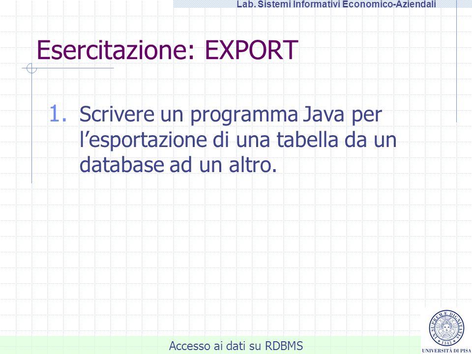 Accesso ai dati su RDBMS Lab. Sistemi Informativi Economico-Aziendali Esercitazione: EXPORT 1. Scrivere un programma Java per lesportazione di una tab