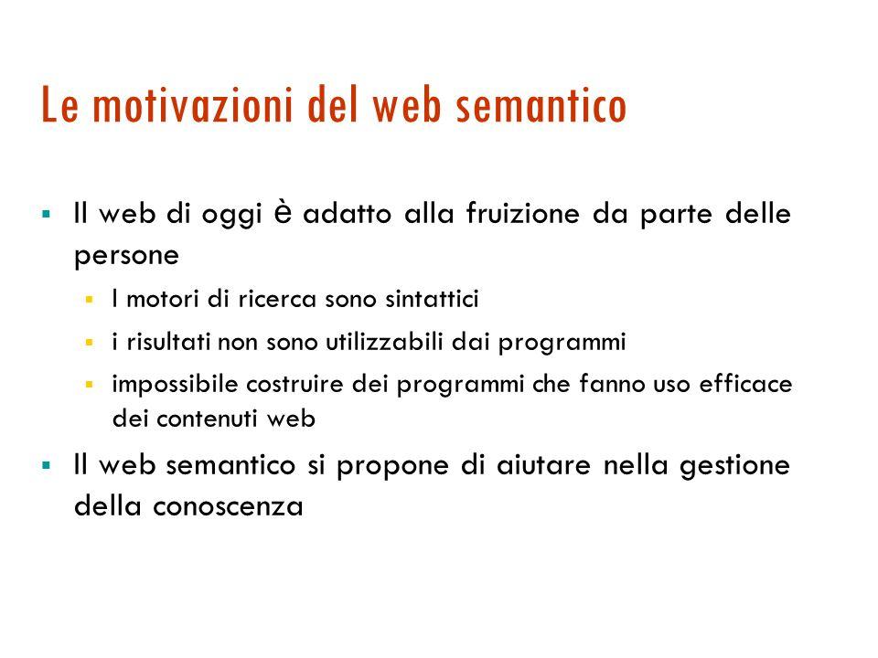 Il Web semantico La visione di Tim Berners-Lee (1998): da un Web sintattico per la comunicazione tra persone al Web semantico, un grosso deposito di contenuti strutturati e annotati comprensibili ai programmi I veicolo è XML, un linguaggio di annotazione generico.