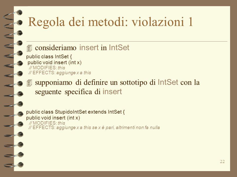 22 Regola dei metodi: violazioni 1 4 consideriamo insert in IntSet public class IntSet { public void insert (int x) // MODIFIES: this // EFFECTS: aggiunge x a this 4 supponiamo di definire un sottotipo di IntSet con la seguente specifica di insert public class StupidoIntSet extends IntSet { public void insert (int x) // MODIFIES: this // EFFECTS: aggiunge x a this se x è pari, altrimenti non fa nulla