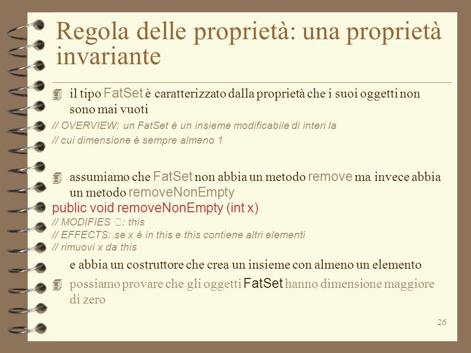 26 Regola delle proprietà: una proprietà invariante 4 il tipo FatSet è caratterizzato dalla proprietà che i suoi oggetti non sono mai vuoti // OVERVIEW: un FatSet è un insieme modificabile di interi la // cui dimensione è sempre almeno 1 4 assumiamo che FatSet non abbia un metodo remove ma invece abbia un metodo removeNonEmpty public void removeNonEmpty (int x) // MODIFIES : this // EFFECTS: se x è in this e this contiene altri elementi // rimuovi x da this e abbia un costruttore che crea un insieme con almeno un elemento 4 possiamo provare che gli oggetti FatSet hanno dimensione maggiore di zero