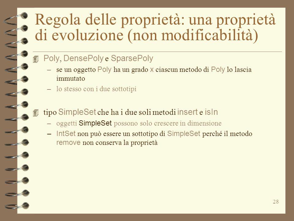 28 Regola delle proprietà: una proprietà di evoluzione (non modificabilità) 4 Poly, DensePoly e SparsePoly –se un oggetto Poly ha un grado x ciascun metodo di Poly lo lascia immutato –lo stesso con i due sottotipi 4 tipo SimpleSet che ha i due soli metodi insert e isIn –oggetti SimpleSet possono solo crescere in dimensione – IntSet non può essere un sottotipo di SimpleSet perché il metodo remove non conserva la proprietà