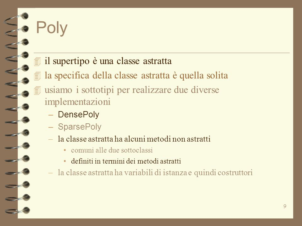 10 Implementazione del supertipo Poly public abstract class Poly { protected int deg; // il grado protected Poly (int n) {deg = n; } public abstract int coeff (int d); public abstract Poly add (Poly q) throws NullPointerException; public abstract Poly mul (Poly q) throws NullPointerException; public abstract Poly minus (); public abstract Iterator terms (); public abstract boolean repOk (); public int degree () {return deg;} public Poly sub (Poly p) {return add(p.minus());} public String toString (){...} public boolean equals (Poly p) {if (p == null || deg != p.deg) return false; Iterator tg = terms(); Iterator pg = p.terms(); while (tg.hasNext()) {int tx = ((Integer) tg.next( )).intValue( ); int px = ((Integer) pg.next( )).intValue( ); if (tx != px || coeff (tx) != p.