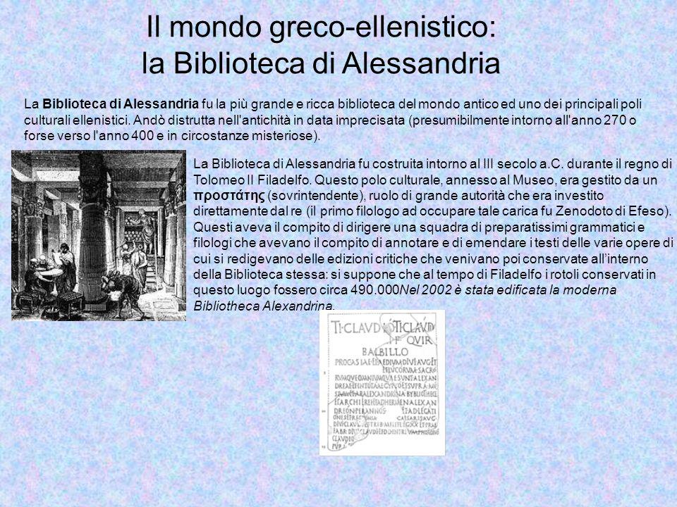 Il mondo greco-ellenistico: la Biblioteca di Alessandria La Biblioteca di Alessandria fu la più grande e ricca biblioteca del mondo antico ed uno dei principali poli culturali ellenistici.