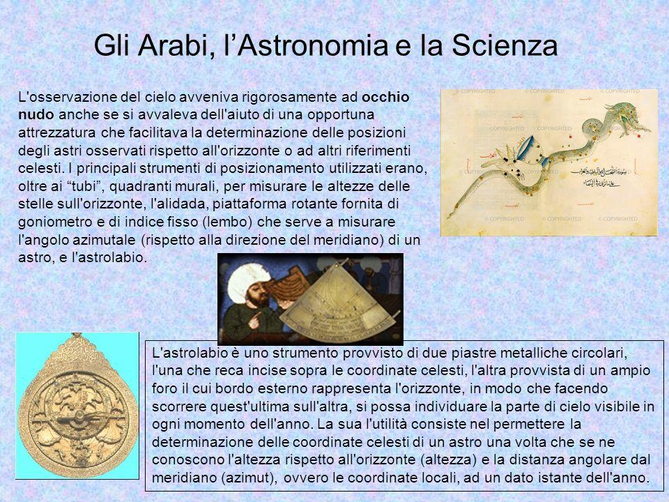 Per la lettura del cielo, gli Arabi redassero apposite tavole astronomiche, costruirono importanti osservatori e inventarono strumenti che restarono in uso fino al XVIII secolo come l astrolabio, il quadrante.