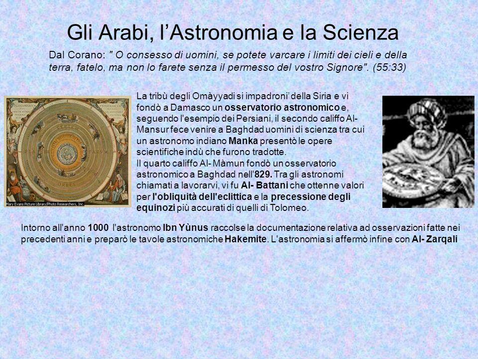 Gli Arabi, lAstronomia e la Scienza IBRAHIM IBN YAHYA AL-ZARQALI (ARZACHEL) (1028-1087) Arabo di Spagna, fu il maggiore astronomo del suo tempo.