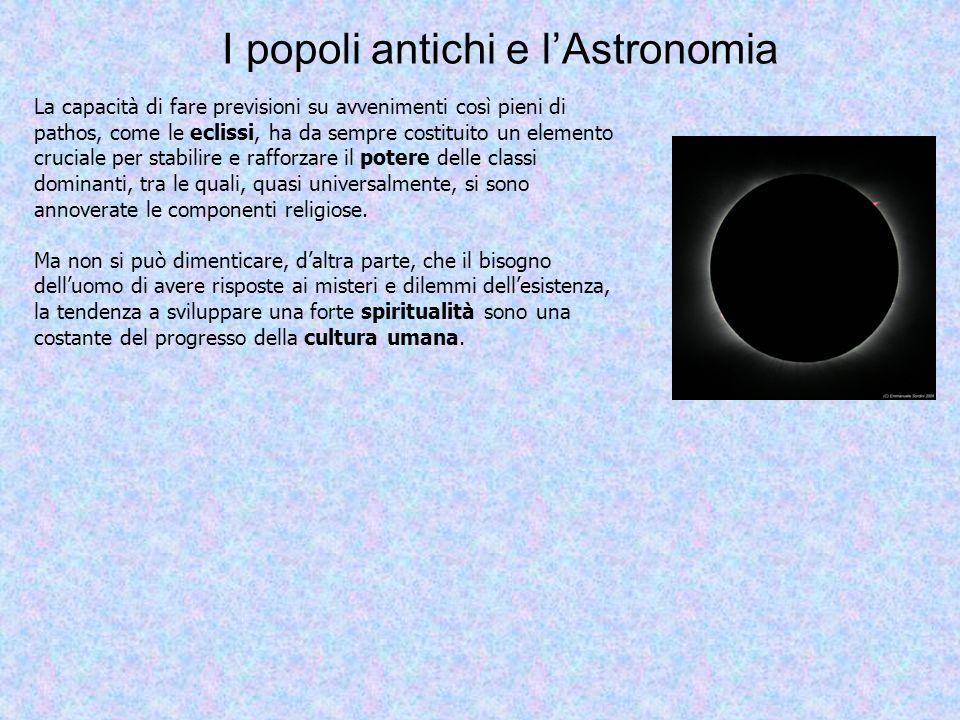 I popoli antichi e lAstronomia La capacità di fare previsioni su avvenimenti così pieni di pathos, come le eclissi, ha da sempre costituito un element