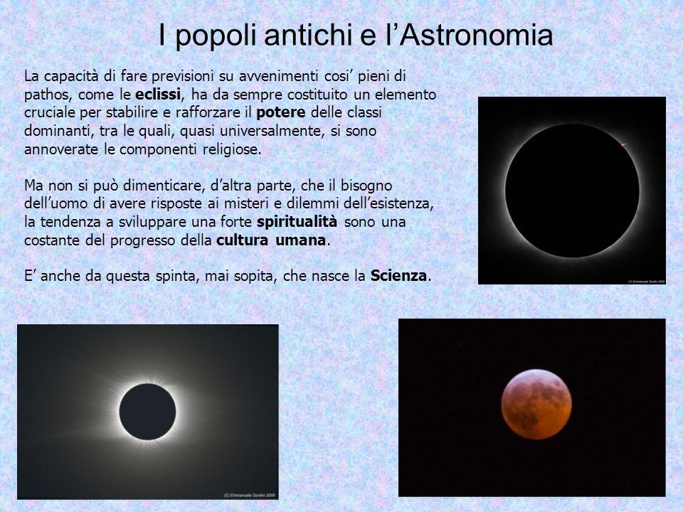 I popoli antichi e lAstronomia La capacità di fare previsioni su avvenimenti cosi pieni di pathos, come le eclissi, ha da sempre costituito un element