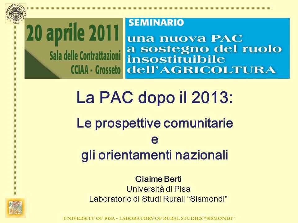 UNIVERSITY OF PISA - LABORATORY OF RURAL STUDIES SISMONDI La PAC dopo il 2013: Le prospettive comunitarie e gli orientamenti nazionali Giaime Berti Università di Pisa Laboratorio di Studi Rurali Sismondi