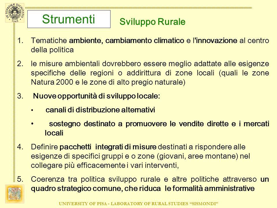 UNIVERSITY OF PISA - LABORATORY OF RURAL STUDIES SISMONDI Strumenti Sviluppo Rurale 1.Tematiche ambiente, cambiamento climatico e l innovazione al centro della politica 2.le misure ambientali dovrebbero essere meglio adattate alle esigenze specifiche delle regioni o addirittura di zone locali (quali le zone Natura 2000 e le zone di alto pregio naturale) 3.