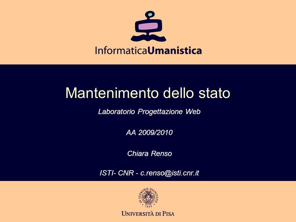 Mantenimento dello stato Laboratorio Progettazione Web AA 2009/2010 Chiara Renso ISTI- CNR - c.renso@isti.cnr.it