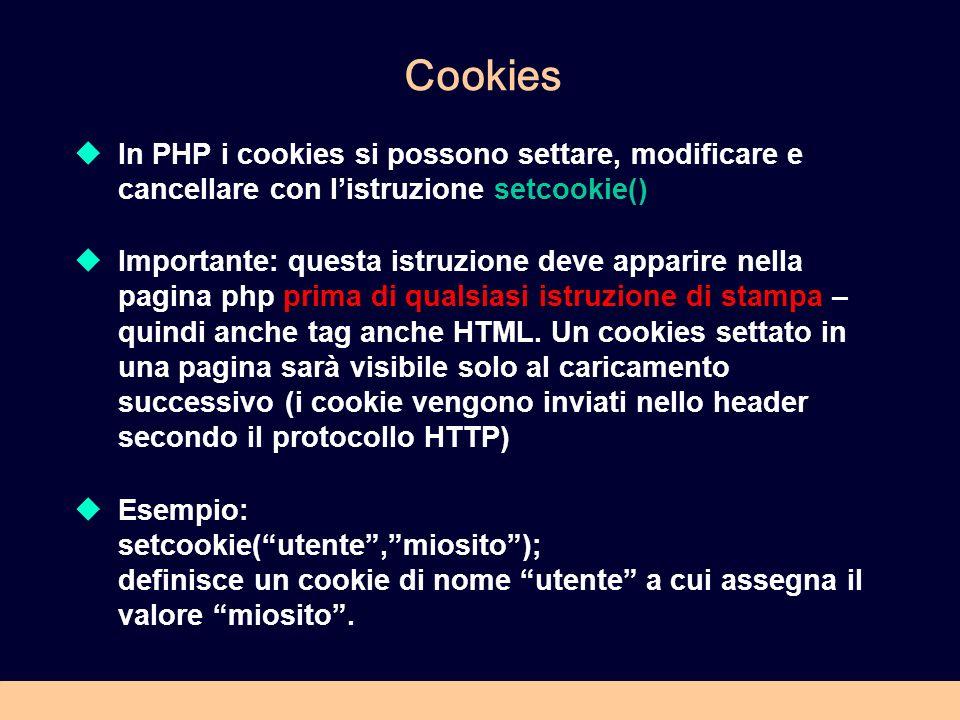 Cookies In PHP i cookies si possono settare, modificare e cancellare con listruzione setcookie() Importante: questa istruzione deve apparire nella pagina php prima di qualsiasi istruzione di stampa – quindi anche tag anche HTML.