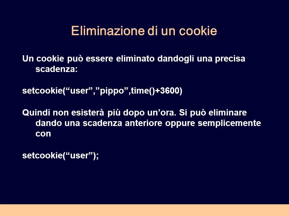 Eliminazione di un cookie Un cookie può essere eliminato dandogli una precisa scadenza: setcookie(user,pippo,time()+3600) Quindi non esisterà più dopo unora.