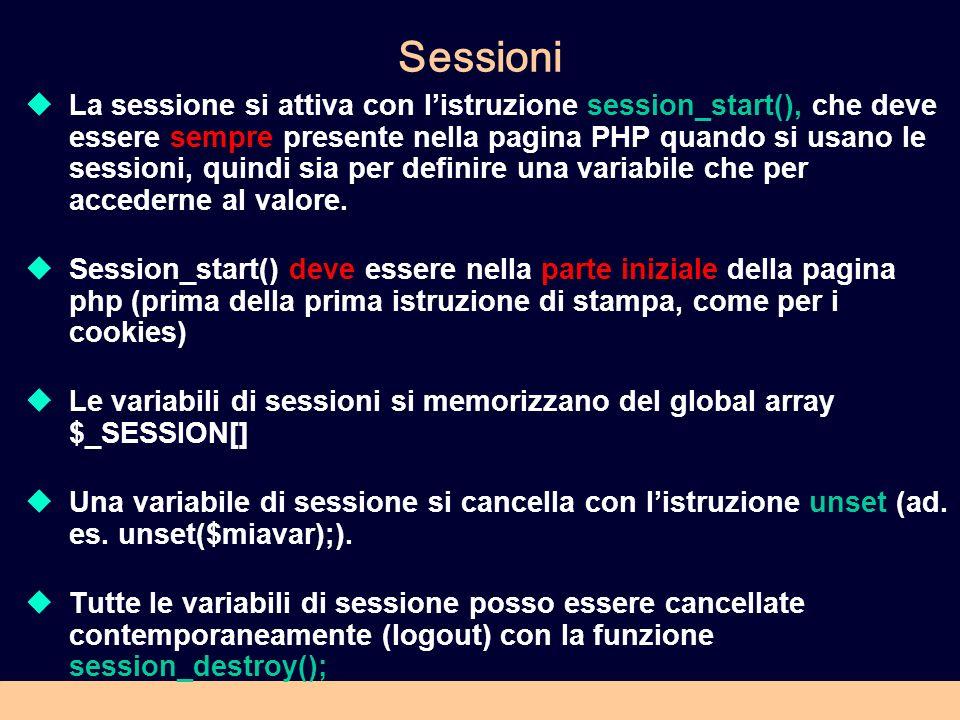 Sessioni La sessione si attiva con listruzione session_start(), che deve essere sempre presente nella pagina PHP quando si usano le sessioni, quindi sia per definire una variabile che per accederne al valore.