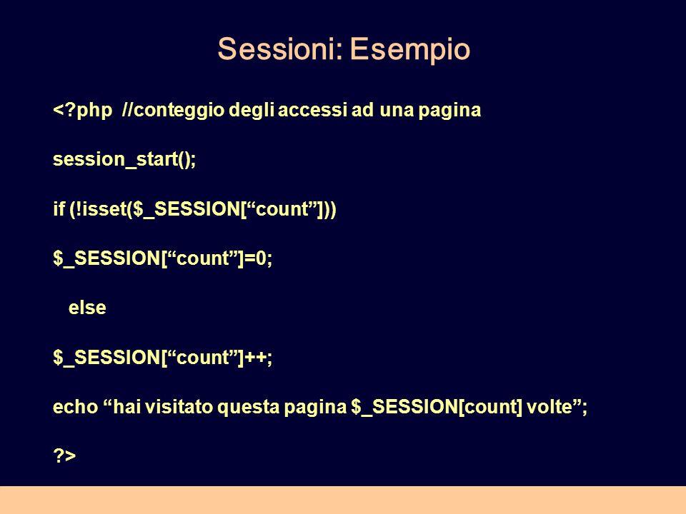 Sessioni: Esempio < php //conteggio degli accessi ad una pagina session_start(); if (!isset($_SESSION[count])) $_SESSION[count]=0; else $_SESSION[count]++; echo hai visitato questa pagina $_SESSION[count] volte; >