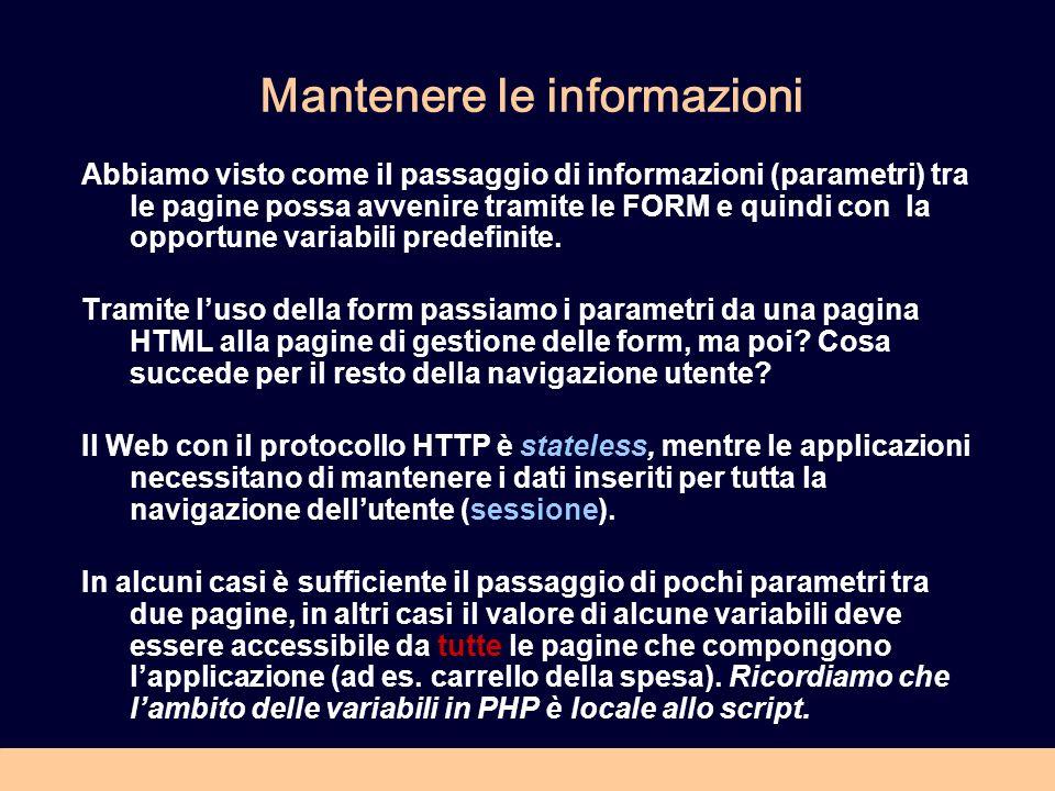 Mantenere le informazioni Abbiamo visto come il passaggio di informazioni (parametri) tra le pagine possa avvenire tramite le FORM e quindi con la opportune variabili predefinite.