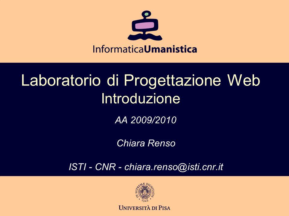 Laboratorio di Progettazione Web Introduzione AA 2009/2010 Chiara Renso ISTI - CNR - chiara.renso@isti.cnr.it