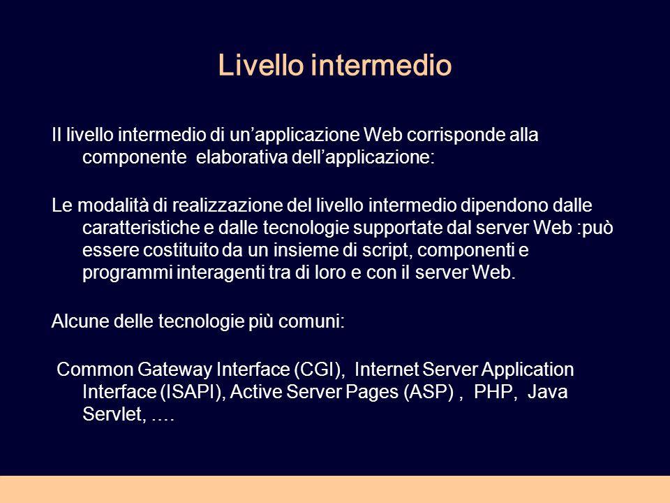 Livello intermedio Il livello intermedio di unapplicazione Web corrisponde alla componente elaborativa dellapplicazione: Le modalità di realizzazione del livello intermedio dipendono dalle caratteristiche e dalle tecnologie supportate dal server Web :può essere costituito da un insieme di script, componenti e programmi interagenti tra di loro e con il server Web.