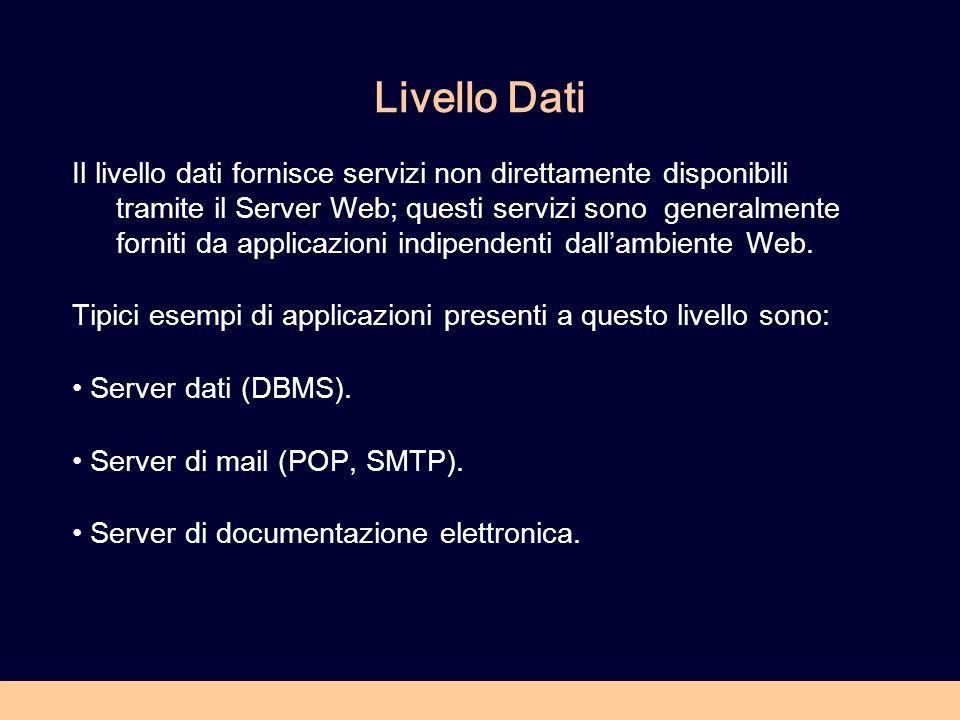 Livello Dati Il livello dati fornisce servizi non direttamente disponibili tramite il Server Web; questi servizi sono generalmente forniti da applicazioni indipendenti dallambiente Web.