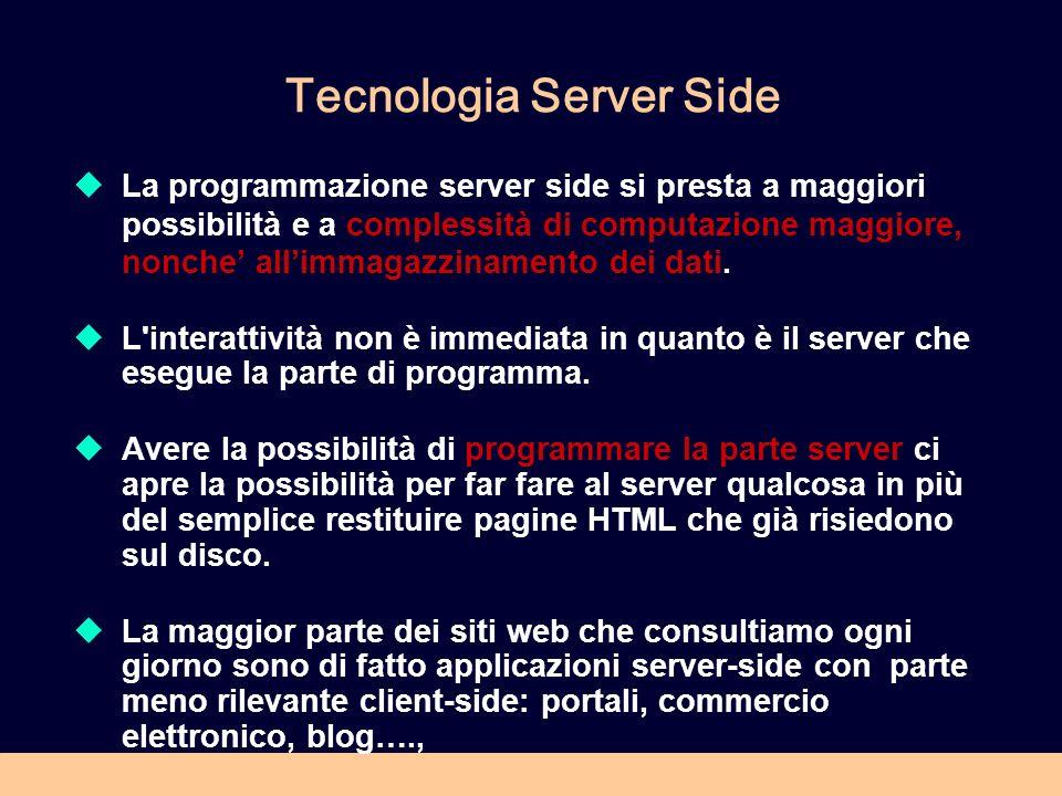 Tecnologia Server Side La programmazione server side si presta a maggiori possibilità e a complessità di computazione maggiore, nonche allimmagazzinamento dei dati.