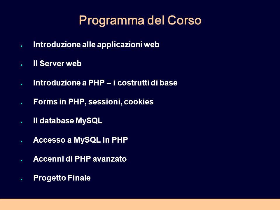 Programma del Corso Introduzione alle applicazioni web Il Server web Introduzione a PHP – i costrutti di base Forms in PHP, sessioni, cookies Il database MySQL Accesso a MySQL in PHP Accenni di PHP avanzato Progetto Finale