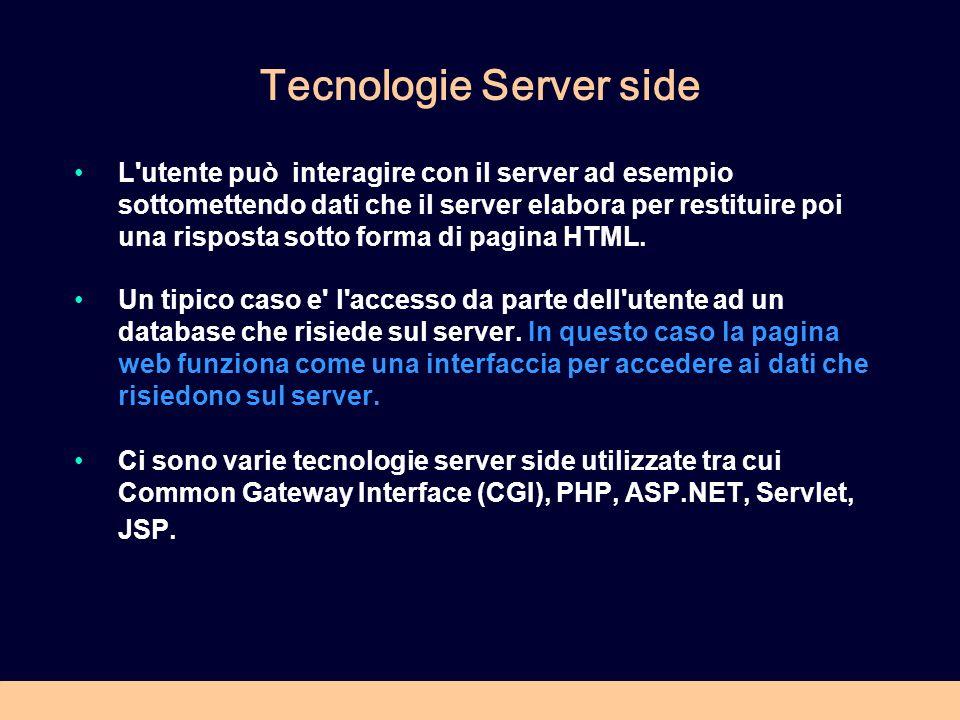 Tecnologie Server side L utente può interagire con il server ad esempio sottomettendo dati che il server elabora per restituire poi una risposta sotto forma di pagina HTML.