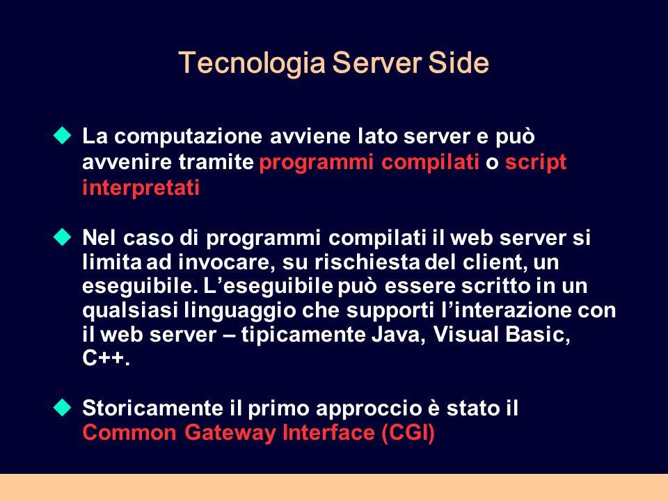 Tecnologia Server Side La computazione avviene lato server e può avvenire tramite programmi compilati o script interpretati Nel caso di programmi compilati il web server si limita ad invocare, su rischiesta del client, un eseguibile.
